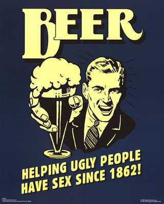 Beer helping ugly people have sex will
